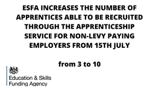 ESFA INCREASES THE NUMBER OF APPRENTICES ABLE TO BE RECRUITED THROUGH THE APPRENTICESHIP SERVICE FOR NON-LEVY PAYING EMPLOYERS FROM 15TH JULY from 3 to 10