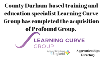 County Durham-based training and education specialist Learning Curve Group has completed the acquisition of Profound Group. The deal makes Learning Curve Group one of the UK's largest training providers. (apprenticeships directory)