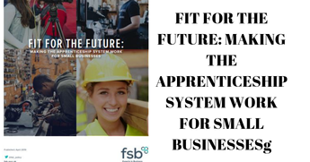 FIT FOR THE FUTURE: MAKING THE APPRENTICESHIP SYSTEM WORK FOR SMALL BUSINESSES  (FEDERATION OF  SMALL BUSINESSES) Report