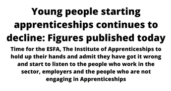 Young People stating Apprenticeships numbers continue to fall. What needs to be done to stop the continued decline? Time to start listening ESFA, Institute for Apprenticeships