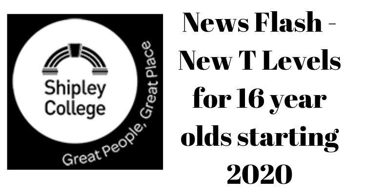 News Flash - New T Levels for 16 year olds starting 2020