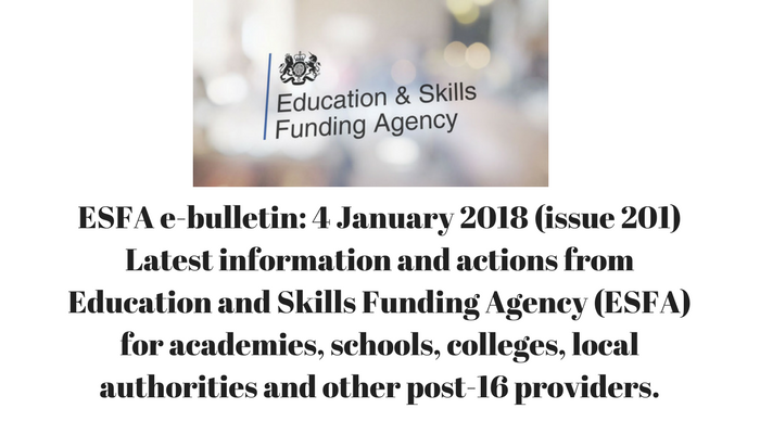 ESFA e-bulletin: 4 January 2018 (issue 201) Latest information and actions from Education and Skills Funding Agency (ESFA) for academies, schools, colleges, local authorities and other post-16 providers.